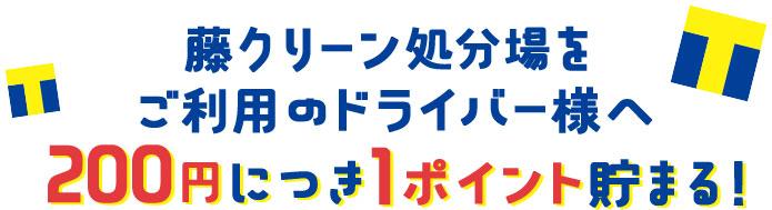 藤クリーン処分場をご利用のドライバー様へ200円につき1ポイント貯まる!